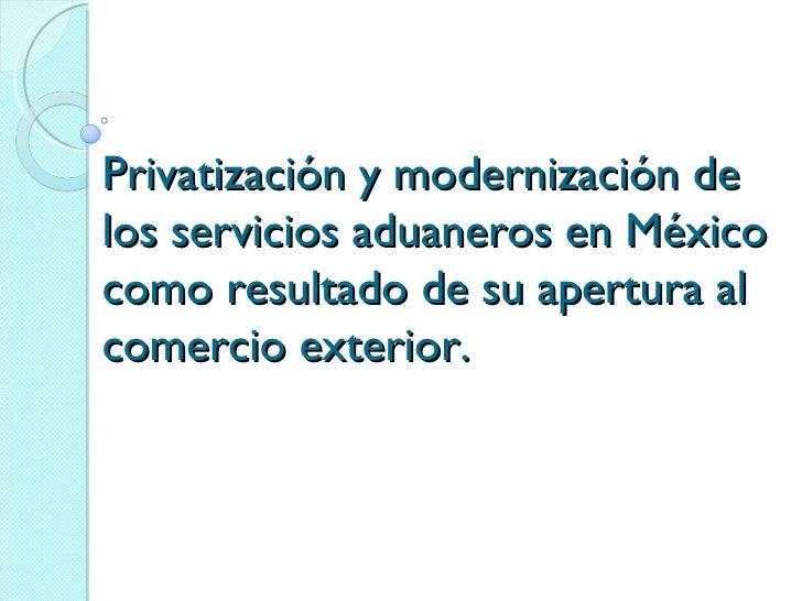 Privatización y modernización de los servicios aduaneros en México como resultado de su apertura al comercio exterior.