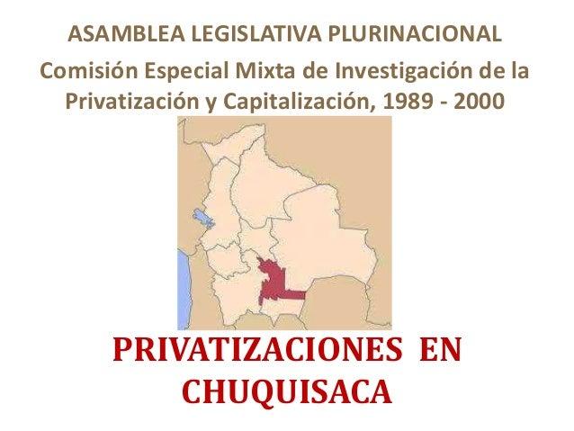 PRIVATIZACIONES EN CHUQUISACA ASAMBLEA LEGISLATIVA PLURINACIONAL Comisión Especial Mixta de Investigación de la Privatizac...