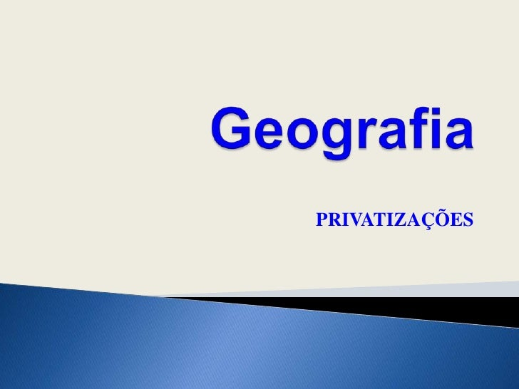 Geografia<br />PRIVATIZAÇÕES<br />