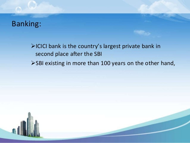 Banking:     ICICI bank is the country's largest private bank in      second place after the SBI     SBI existing in mor...