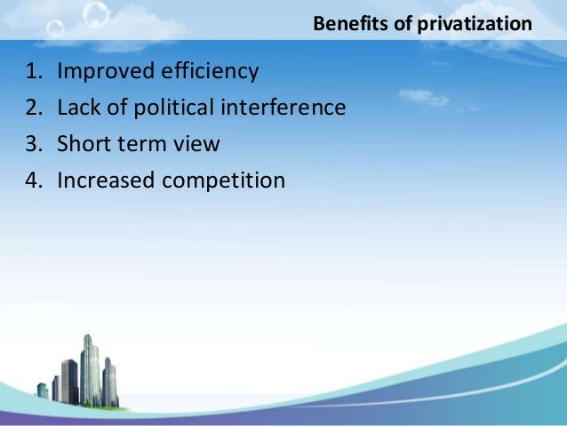 Benefits of privatization1.   Improved efficiency2.   Lack of political interference3.   Short term view4.   Increased com...