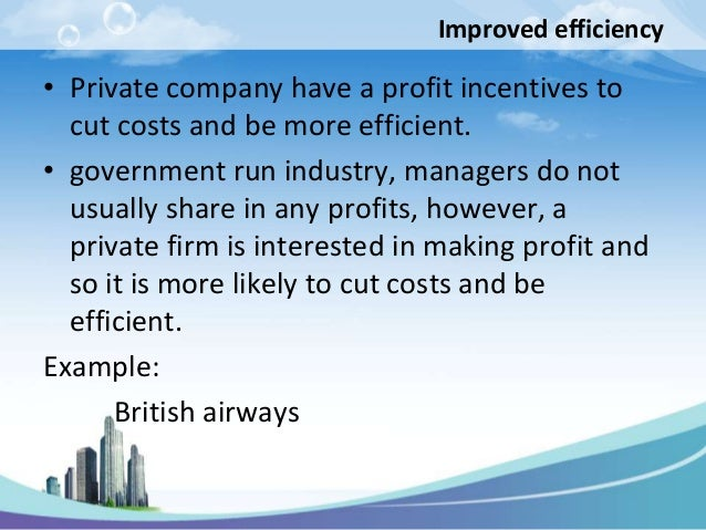 Improved efficiency• Private company have a profit incentives to  cut costs and be more efficient.• government run industr...