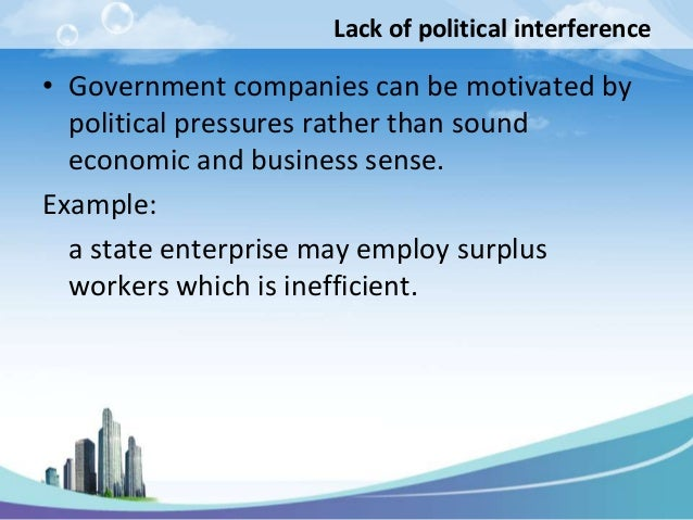 Lack of political interference• Government companies can be motivated by  political pressures rather than sound  economic ...
