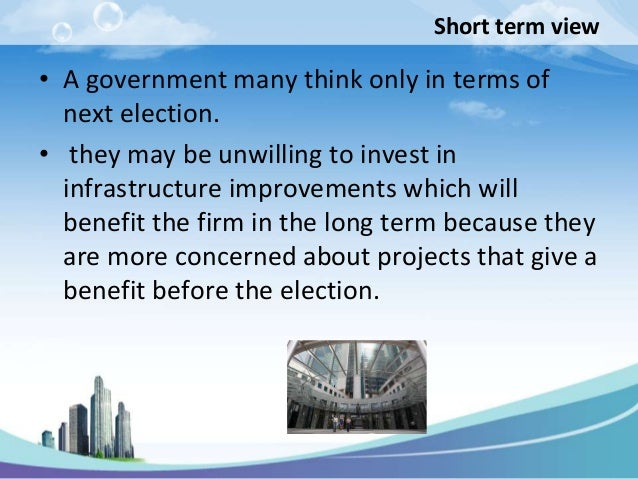 Short term view• A government many think only in terms of  next election.• they may be unwilling to invest in  infrastruct...