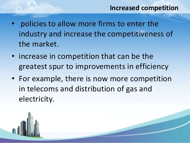 Increased competition• policies to allow more firms to enter the  industry and increase the competitiveness of  the market...