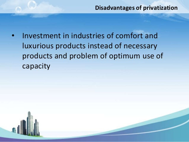 Disadvantages of privatization• Investment in industries of comfort and  luxurious products instead of necessary  products...