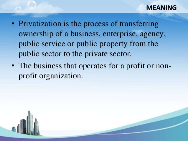 MEANING• Privatization is the process of transferring  ownership of a business, enterprise, agency,  public service or pub...