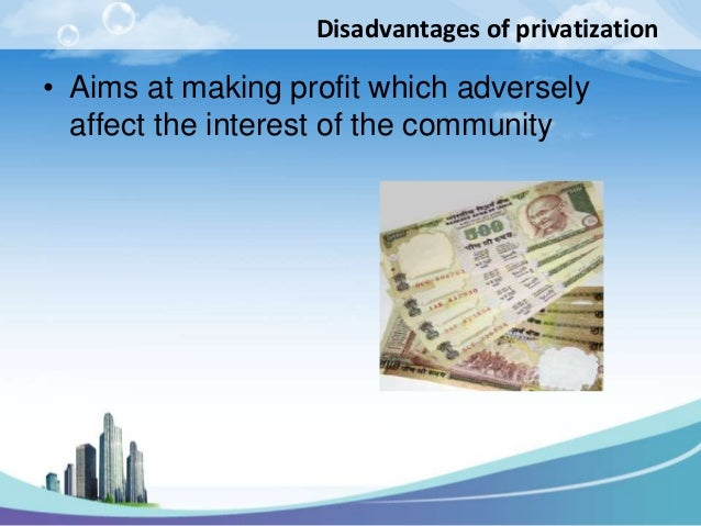 Disadvantages of privatization• Aims at making profit which adversely  affect the interest of the community