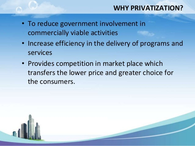 WHY PRIVATIZATION?• To reduce government involvement in  commercially viable activities• Increase efficiency in the delive...
