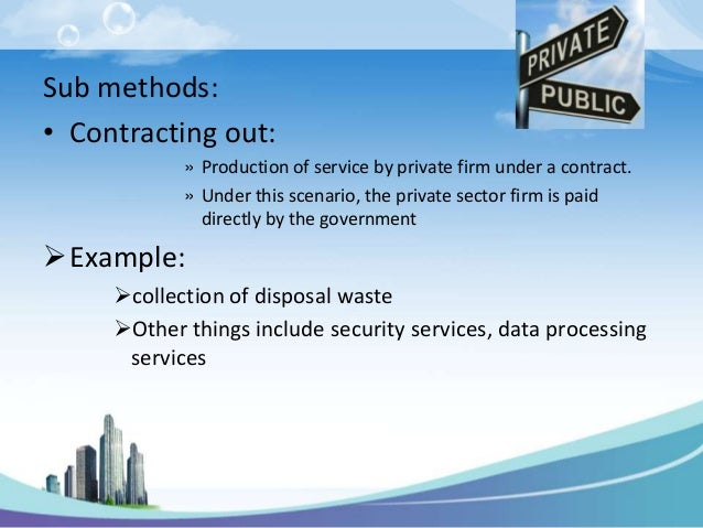 Sub methods:• Contracting out:            » Production of service by private firm under a contract.            » Under thi...
