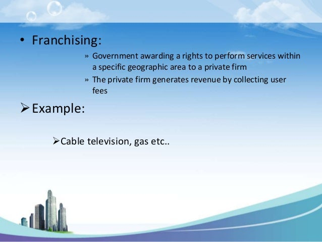 • Franchising:            » Government awarding a rights to perform services within              a specific geographic are...