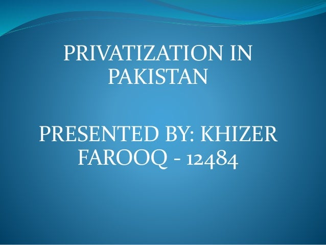 privatization of education in pakistan Islamabad: pakistan has agreed with the imf to privatize 10 public sector enterprises during the current fiscal year with specific deadlines including strategic sale of pakistan steel mills (psm) by completing its bidding process till end december 2015claiming that all major political parties including pakistan people's party assured.