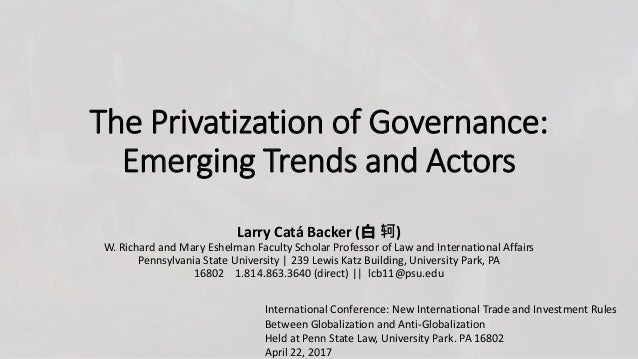 The Privatization of Governance: Emerging Trends and Actors Larry Catá Backer (白 轲) W. Richard and Mary Eshelman Faculty S...