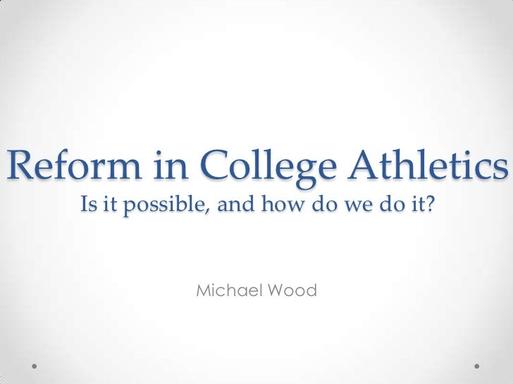 Reform in College Athletics   Is it possible, and how do we do it?              Michael Wood