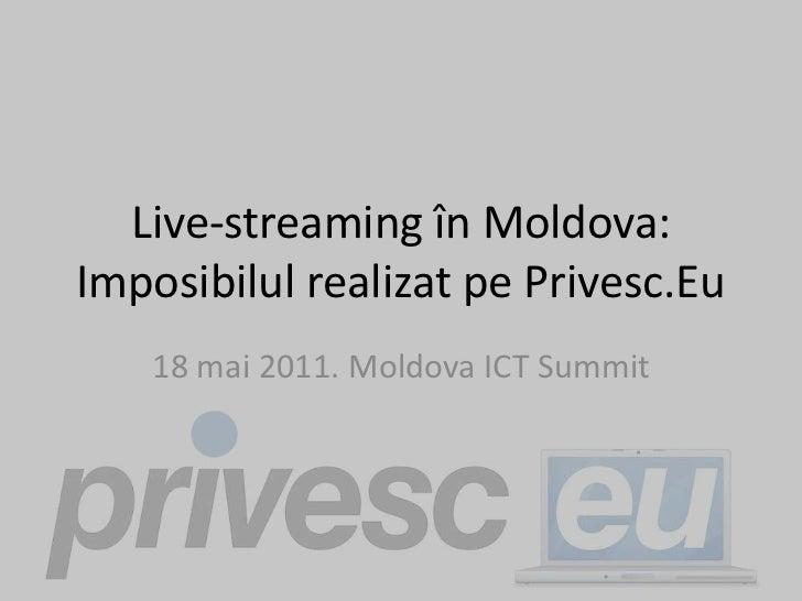 Live-streaming în Moldova: ImposibilulrealizatpePrivesc.Eu<br />18 mai 2011. Moldova ICT Summit<br />