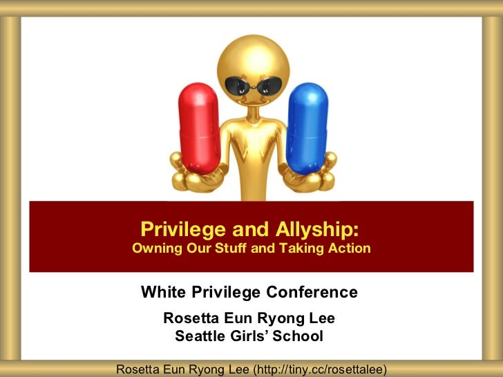 Privilege and Allyship:  Owning Our Stuff and Taking Action    White Privilege Conference        Rosetta Eun Ryong Lee    ...