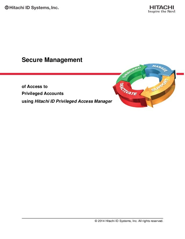 Secure Management of Access to Privileged Accounts using Hitachi ID Privileged Access Manager © 2014 Hitachi ID Systems, I...