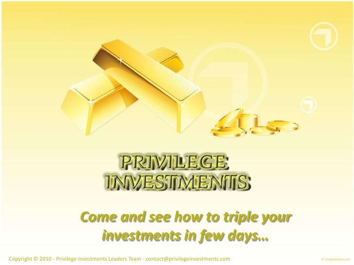 Come and see how to triple yourinvestments in few days… Copyright © 2010 -PrivilegeInvestments Leaders Team - contact@priv...