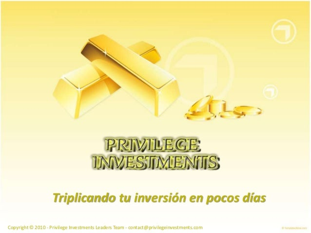 Triplicando tu inversión en pocos días Copyright © 2010 - Privilege Investments Leaders Team - contact@privilegeinvestment...
