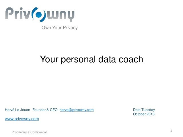 Own Your Privacy  Your personal data coach  Hervé Le Jouan Founder & CEO herve@privowny.com  Data Tuesday October 2013  ww...