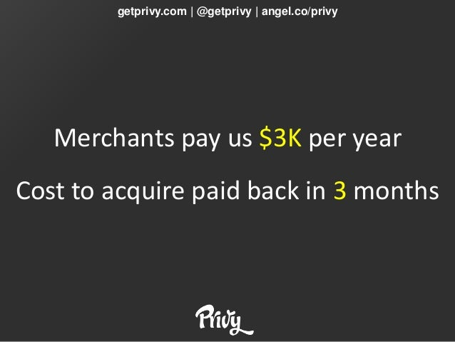 getprivy.com | @getprivy | angel.co/privy   Merchants pay us $3K per yearCost to acquire paid back in 3 months