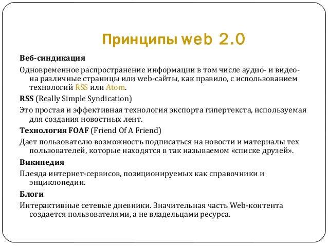Принципы web 2.0 Веб-синдикация Одновременное распространение информации в том числе аудио- и видео- на различные страницы...