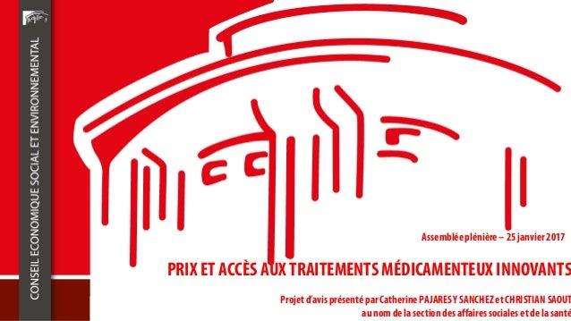 PRIX ET ACCÈS AUX TRAITEMENTS MÉDICAMENTEUX INNOVANTS Projet d'avis présenté par Catherine PAJARESY SANCHEZ et CHRISTIAN S...