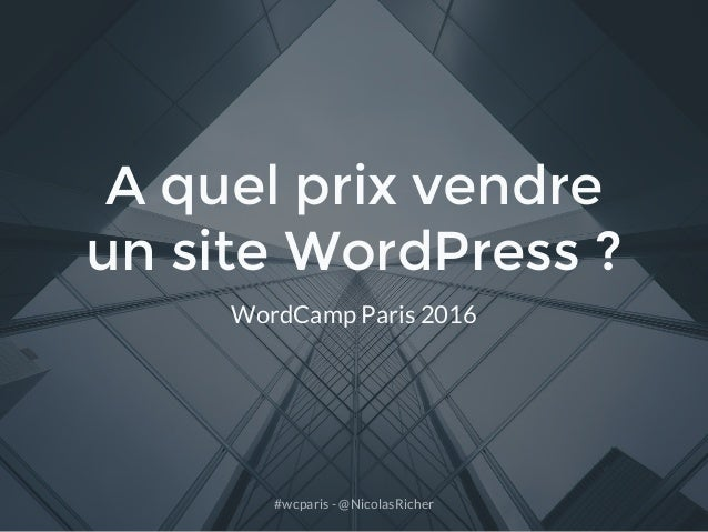#wcparis - @NicolasRicher A quel prix vendre un site WordPress ? WordCamp Paris 2016