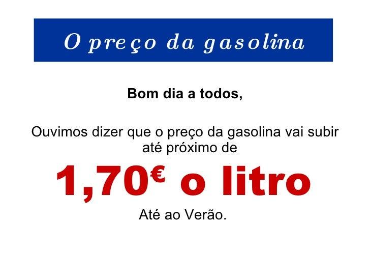 O preço da gasolina <ul><li>Bom dia a todos, </li></ul><ul><li>Ouvimos dizer que o preço da gasolina vai subir até próximo...
