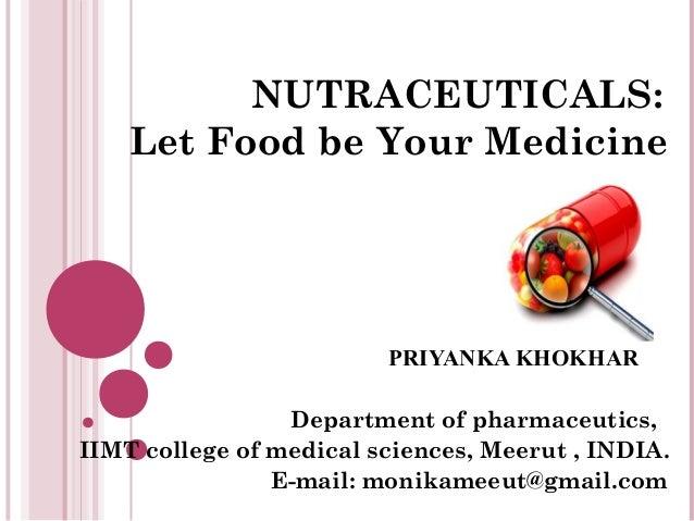 NUTRACEUTICALS: Let Food be Your Medicine PRIYANKA KHOKHAR Department of pharmaceutics, IIMT college of medical sciences, ...