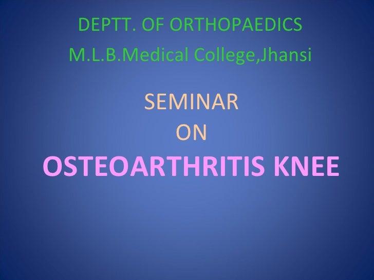 SEMINAR ON OSTEOARTHRITIS KNEE DEPTT. OF ORTHOPAEDICS M.L.B.Medical College,Jhansi