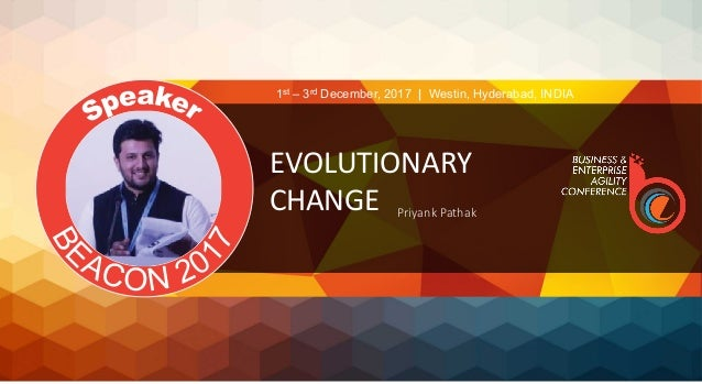 EVOLUTIONARY	 CHANGE	 Priyank Pathak 1st – 3rd December, 2017 | Westin, Hyderabad, INDIA
