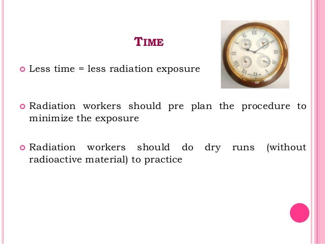 TIME  Less time = less radiation exposure  Radiation workers should pre plan the procedure to minimize the exposure  Ra...