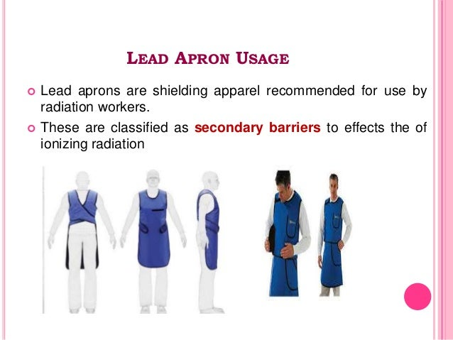 LEAD APRON USAGE  Lead aprons are shielding apparel recommended for use by radiation workers.  These are classified as s...