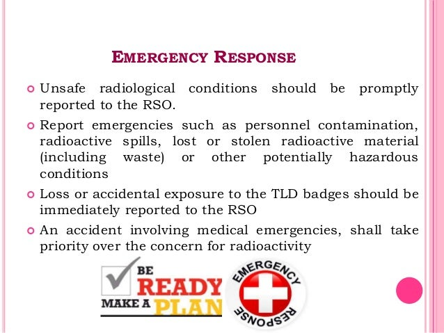 EMERGENCY RESPONSE  Unsafe radiological conditions should be promptly reported to the RSO.  Report emergencies such as p...