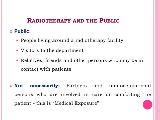 RADIOTHERAPY AND THE PUBLIC  Public:  People living around a radiotherapy facility  Visitors to the department  Relati...