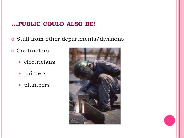 …PUBLIC COULD ALSO BE:  Staff from other departments/divisions  Contractors  electricians  painters  plumbers