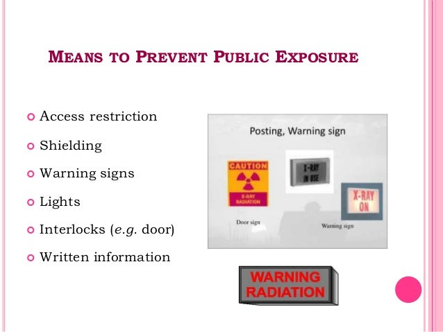 MEANS TO PREVENT PUBLIC EXPOSURE  Access restriction  Shielding  Warning signs  Lights  Interlocks (e.g. door)  Writ...