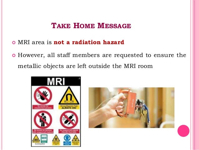 TAKE HOME MESSAGE  MRI area is not a radiation hazard  However, all staff members are requested to ensure the metallic o...
