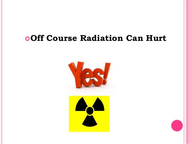 Off Course Radiation Can Hurt