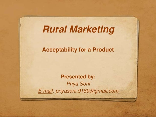 Rural Marketing Acceptability for a Product           Presented by:             Priya SoniE-mail: priyasoni.9189@gmail.com