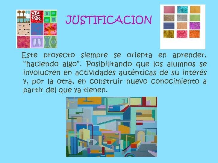"""JUSTIFICACION<br />Este proyecto siempre se orienta en aprender, """"haciendo algo"""". Posibilitando que los alumnos se involuc..."""