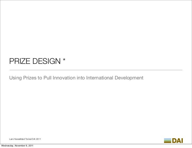 PRIZE DESIGN *      Using Prizes to Pull Innovation into International Development      Lars Hasselblad Torres/DAI 2011Wed...