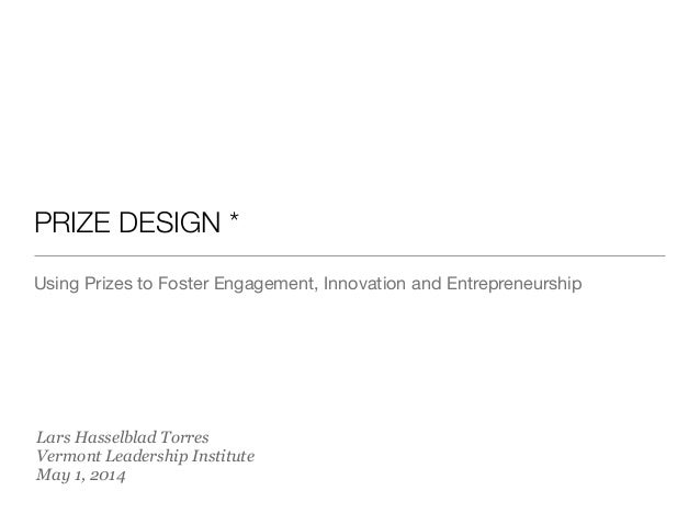 PRIZE DESIGN * Using Prizes to Foster Engagement, Innovation and Entrepreneurship Lars Hasselblad Torres Vermont Leadershi...