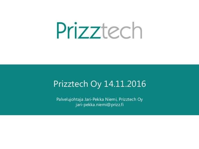 Prizztech Oy 14.11.2016 Palvelujohtaja Jari-Pekka Niemi, Prizztech Oy jari-pekka.niemi@prizz.fi