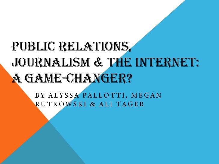 Public Relations, Journalism & the Internet: a Game-Changer?<br />By Alyssa Pallotti, Megan Rutkowski & Ali Tager<br />