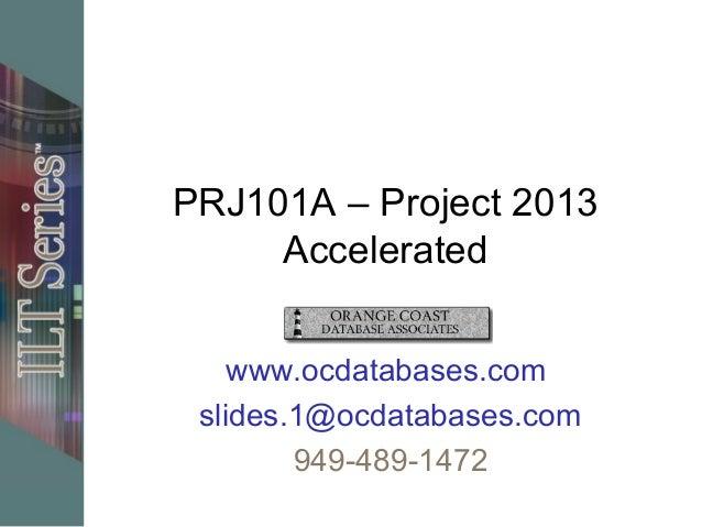 PRJ101A – Project 2013 Accelerated www.ocdatabases.com slides.1@ocdatabases.com 949-489-1472