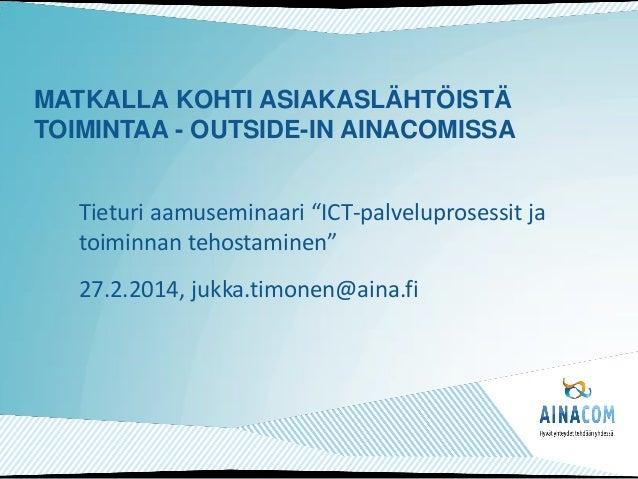 """MATKALLA KOHTI ASIAKASLÄHTÖISTÄ TOIMINTAA - OUTSIDE-IN AINACOMISSA Tieturi aamuseminaari """"ICT-palveluprosessit ja toiminna..."""