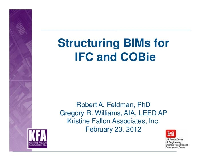 Structuring BIMs for   IFC and COBie     Robert A. Feldman, PhDGregory R. Williams, AIA, LEED AP  Kristine Fallon Associat...