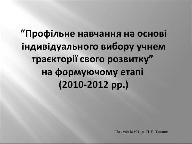 """""""Профільне навчання на основі  індивідуального вибору учнем  траєкторії свого розвитку""""  на формуючому етапі  (2010-2012 р..."""